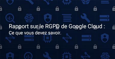Rapport sur le RGPD de Google Cloud : ce que vous devez savoir